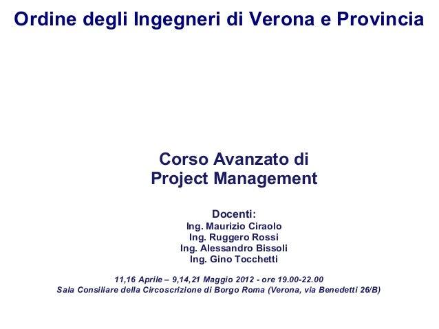 Ordine degli Ingegneri di Verona e Provincia  Corso Avanzato di Project Management Docenti: Ing. Maurizio Ciraolo Ing. Rug...