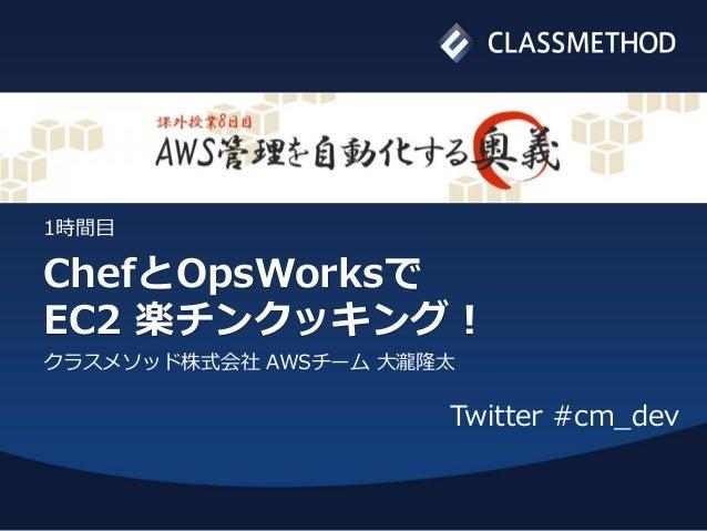 ChefとOpsWorksでEC2 楽チンクッキング!クラスメソッド株式会社 AWSチーム 大瀧隆太1時間目Twitter #cm_dev