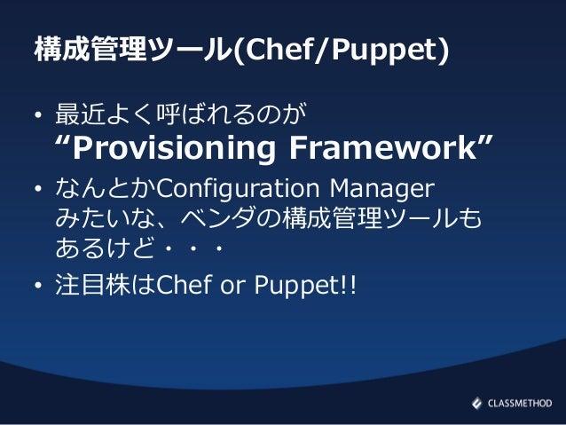 """構成管理ツール(Chef/Puppet)• 最近よく呼ばれるのが""""Provisioning Framework""""• なんとかConfiguration Managerみたいな、ベンダの構成管理ツールもあるけど・・・• 注目株はChef or P..."""