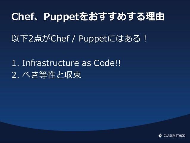 Chef、Puppetをおすすめする理由以下2点がChef / Puppetにはある!1. Infrastructure as Code!!2. べき等性と収束