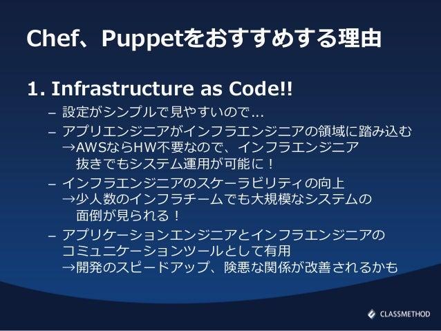 Chef、Puppetをおすすめする理由1. Infrastructure as Code!!– 設定がシンプルで見やすいので...– アプリエンジニアがインフラエンジニアの領域に踏み込む→AWSならHW不要なので、インフラエンジニア抜きでもシ...