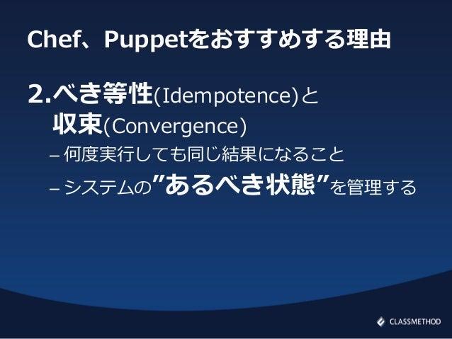 """Chef、Puppetをおすすめする理由2.べき等性(Idempotence)と収束(Convergence)– 何度実行しても同じ結果になること– システムの""""あるべき状態""""を管理する"""