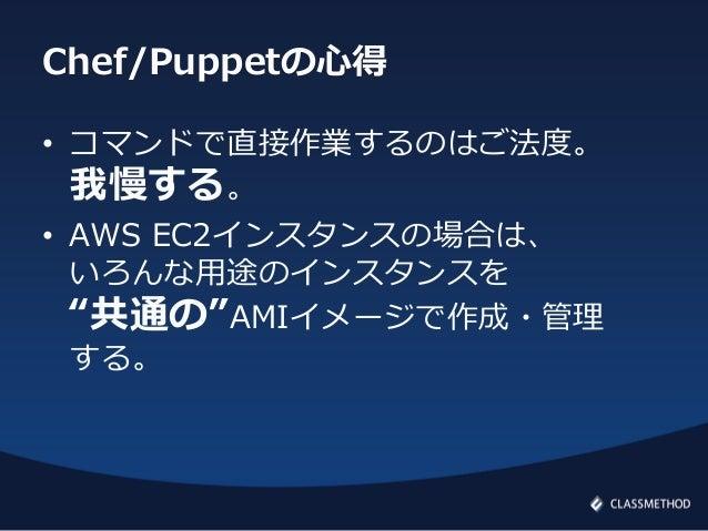 """Chef/Puppetの心得• コマンドで直接作業するのはご法度。我慢する。• AWS EC2インスタンスの場合は、いろんな用途のインスタンスを""""共通の""""AMIイメージで作成・管理する。"""