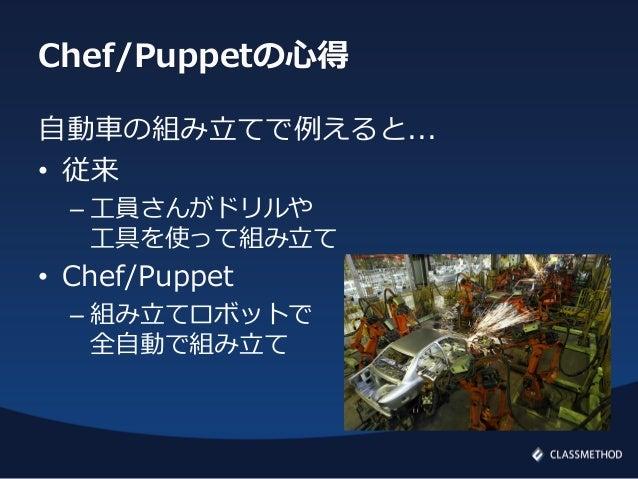 Chef/Puppetの心得自動車の組み立てで例えると...• 従来– 工員さんがドリルや工具を使って組み立て• Chef/Puppet– 組み立てロボットで全自動で組み立て