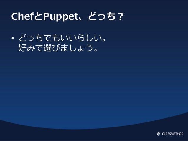 ChefとPuppet、どっち?• どっちでもいいらしい。好みで選びましょう。