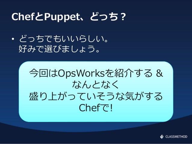 ChefとPuppet、どっち?• どっちでもいいらしい。好みで選びましょう。今回はOpsWorksを紹介する &なんとなく盛り上がっていそうな気がするChefで!