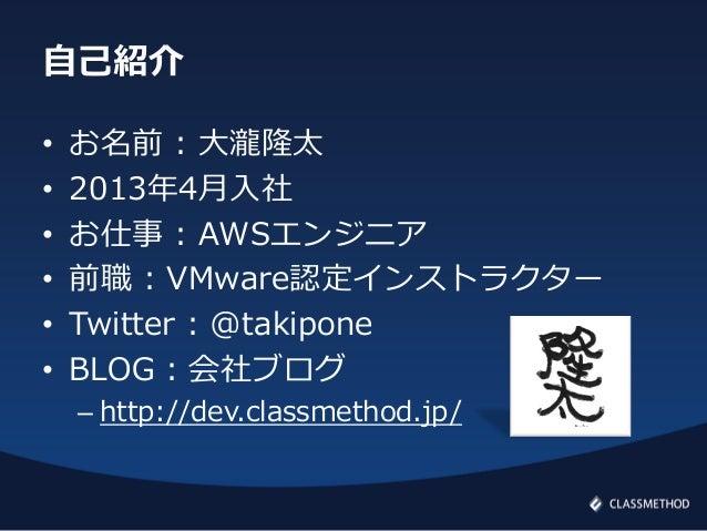 自己紹介• お名前 : 大瀧隆太• 2013年4月入社• お仕事 : AWSエンジニア• 前職 : VMware認定インストラクター• Twitter : @takipone• BLOG : 会社ブログ– http://dev.classmet...