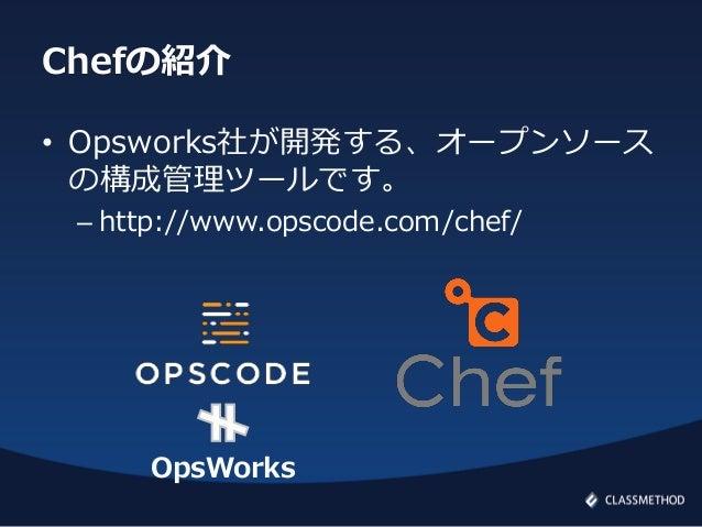 Chefの紹介• Opsworks社が開発する、オープンソースの構成管理ツールです。– http://www.opscode.com/chef/OpsWorks