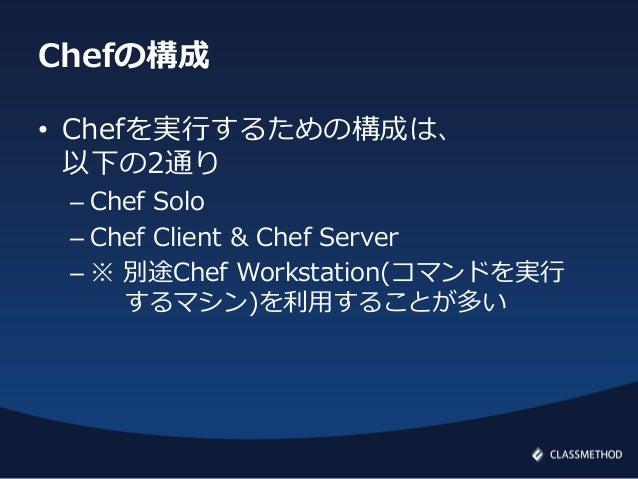 Chefの構成• Chefを実行するための構成は、以下の2通り– Chef Solo– Chef Client & Chef Server– ※ 別途Chef Workstation(コマンドを実行するマシン)を利用することが多い