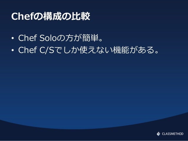Chefの構成の比較• Chef Soloの方が簡単。• Chef C/Sでしか使えない機能がある。