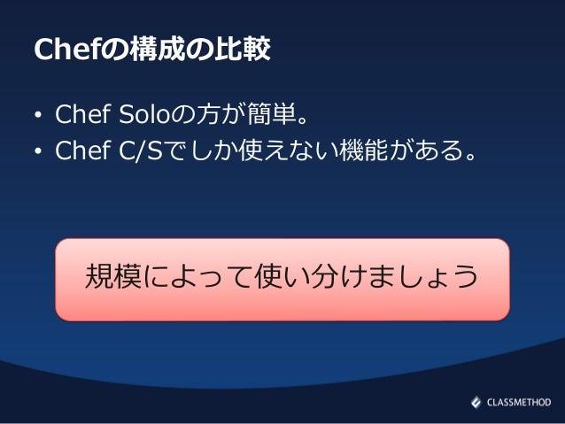 Chefの構成の比較• Chef Soloの方が簡単。• Chef C/Sでしか使えない機能がある。規模によって使い分けましょう