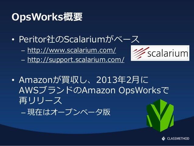OpsWorks概要• Peritor社のScalariumがベース– http://www.scalarium.com/– http://support.scalarium.com/• Amazonが買収し、2013年2月にAWSブランドのA...