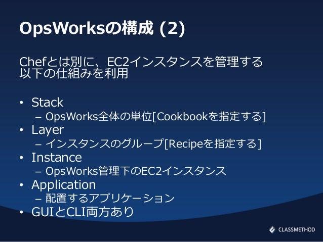 OpsWorksの構成 (2)Chefとは別に、EC2インスタンスを管理する以下の仕組みを利用• Stack– OpsWorks全体の単位[Cookbookを指定する]• Layer– インスタンスのグループ[Recipeを指定する]• Ins...