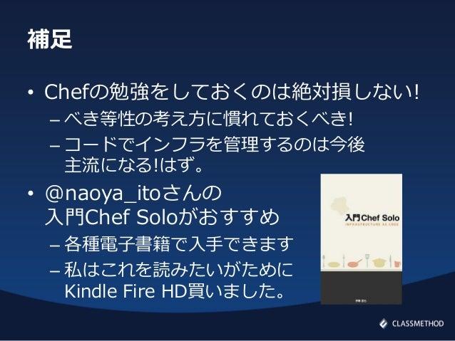 補足• Chefの勉強をしておくのは絶対損しない!– べき等性の考え方に慣れておくべき!– コードでインフラを管理するのは今後主流になる!はず。• @naoya_itoさんの入門Chef Soloがおすすめ– 各種電子書籍で入手できます– 私は...