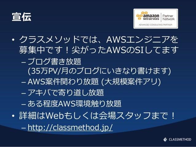 宣伝• クラスメソッドでは、AWSエンジニアを募集中です!尖がったAWSのSIしてます– ブログ書き放題(35万PV/月のブログにいきなり書けます)– AWS案件関わり放題 (大規模案件アリ)– アキバで寄り道し放題– ある程度AWS環境触り放...