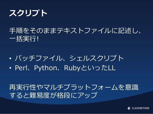 スクリプト手順をそのままテキストファイルに記述し、一括実行!• バッチファイル、シェルスクリプト• Perl、Python、RubyといったLL再実行性やマルチプラットフォームを意識すると難易度が格段にアップ