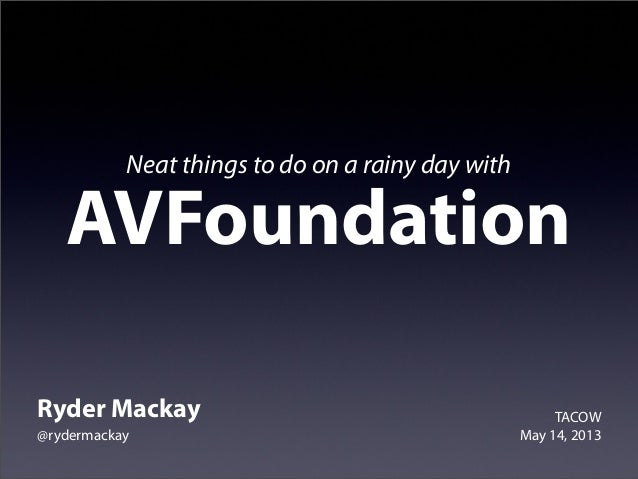 Neat things to do on a rainy day withAVFoundationRyder Mackay@rydermackayTACOWMay 14, 2013
