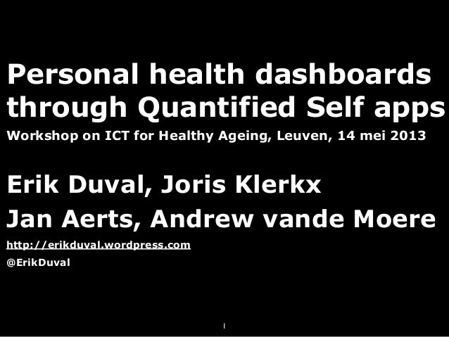 Personal health dashboardsthrough Quantified Self appsWorkshop on ICT for Healthy Ageing, Leuven, 14 mei 2013Erik Duval, J...