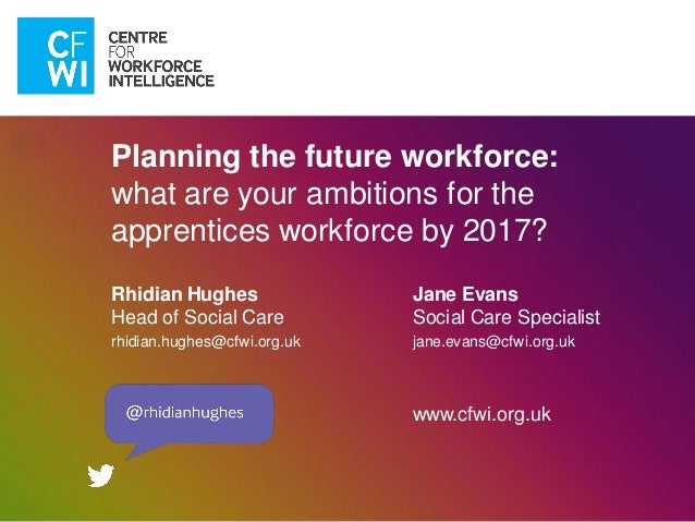 Planning the future workforce:what are your ambitions for theapprentices workforce by 2017?Rhidian HughesHead of Social Ca...