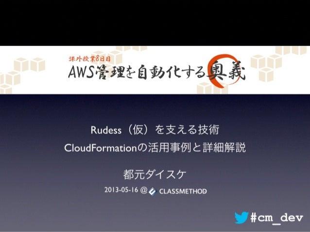 AWS管理を自動化する奥義 Rudess(仮)を支える技術 CloudFormationの活用事例と詳細解説 都元ダイスケ 2013-05-16 @ . #cm_dev