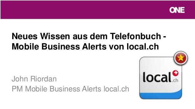 Neues Wissen aus dem Telefonbuch -Mobile Business Alerts von local.chJohn RiordanPM Mobile Business Alerts local.ch