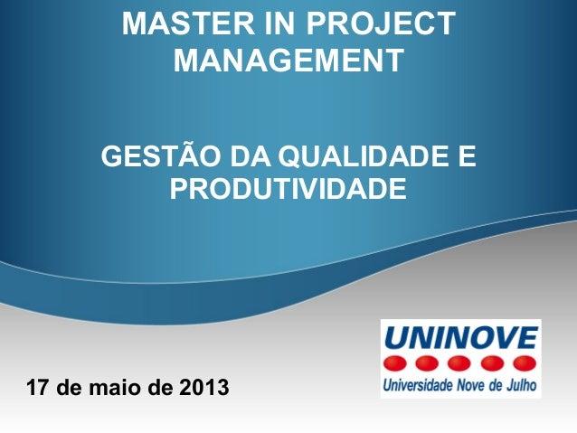 GESTÃO DA QUALIDADE EPRODUTIVIDADE17 de maio de 2013MASTER IN PROJECTMANAGEMENT