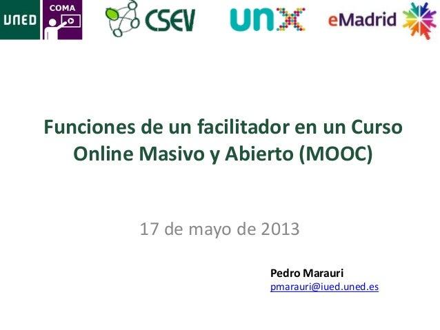 Funciones de un facilitador en un CursoOnline Masivo y Abierto (MOOC)17 de mayo de 2013Pedro Marauripmarauri@iued.uned.es