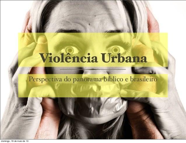 Violência UrbanaPerspectiva do panorama bíblico e brasileirodomingo, 19 de maio de 13