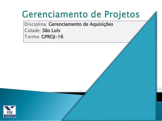Disciplina: Gerenciamento de AquisiçõesCidade: São LuisTurma: GPROJ-16