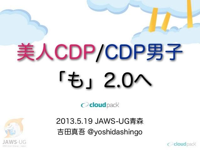 2013.5.19 JAWS-UG青森吉田真吾 @yoshidashingo美人CDP/CDP男子「も」2.0へ