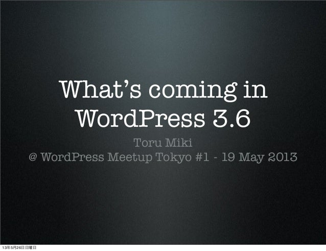 What's coming inWordPress 3.6Toru Miki@ WordPress Meetup Tokyo #1 - 19 May 201313年5月26日日曜日
