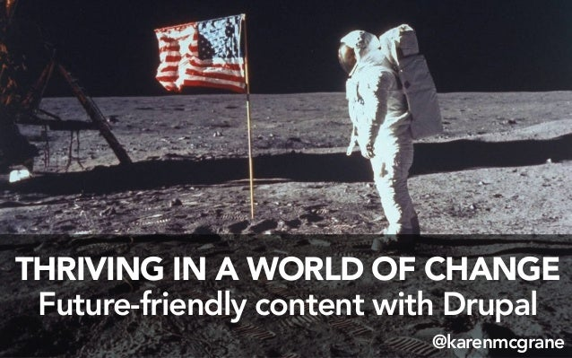 THRIVING IN A WORLD OF CHANGEFuture-friendly content with Drupal@karenmcgrane