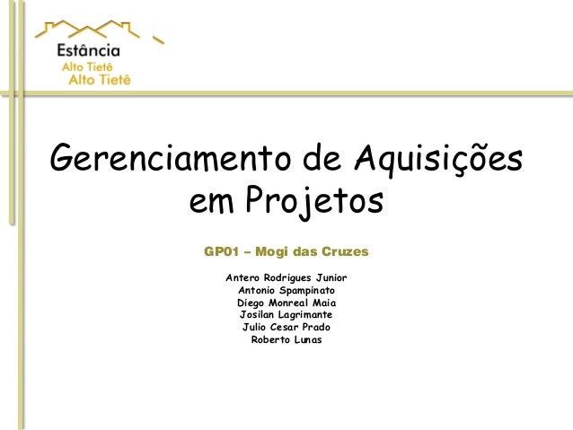 Gerenciamento de Aquisiçõesem ProjetosGP01 – Mogi das CruzesAntero Rodrigues JuniorAntonio SpampinatoDiego Monreal MaiaJos...
