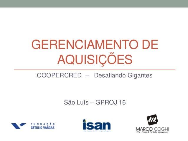 GERENCIAMENTO DEAQUISIÇÕESCOOPERCRED – Desafiando GigantesSão Luís – GPROJ 16