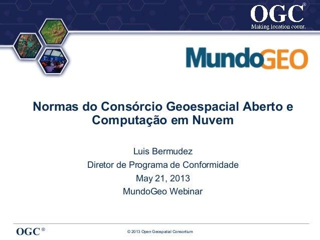® © 2013 Open Geospatial ConsortiumOGC®®Normas do Consórcio Geoespacial Aberto eComputação em NuvemLuis BermudezDiretor de...