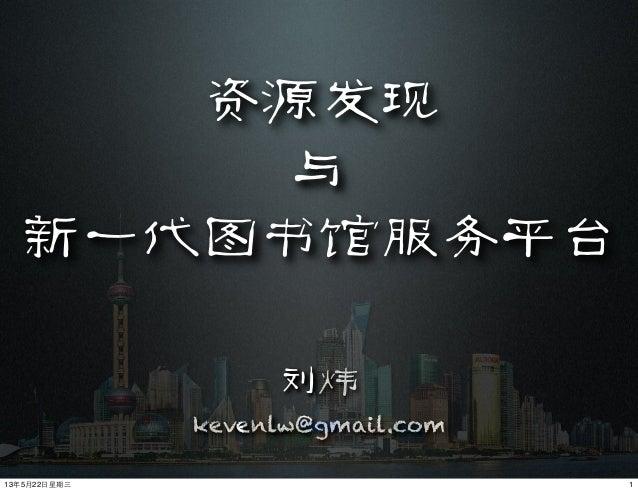 资源发现与新一代图书馆服务平台刘炜kevenlw@gmail.com113年5月22⽇日星期三