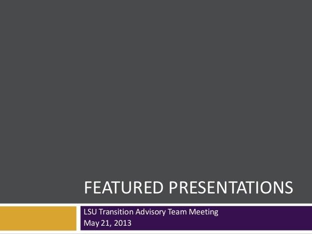 FEATURED PRESENTATIONSLSU Transition Advisory Team MeetingMay 21, 2013