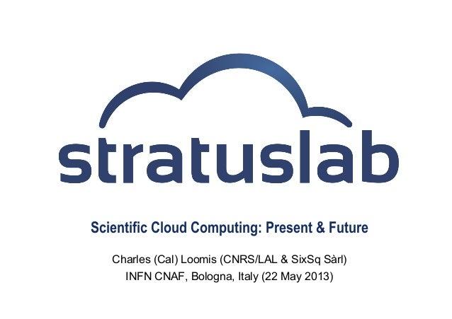 Scientific Cloud Computing: Present & FutureCharles (Cal) Loomis (CNRS/LAL & SixSq Sàrl)INFN CNAF, Bologna, Italy (22 May ...