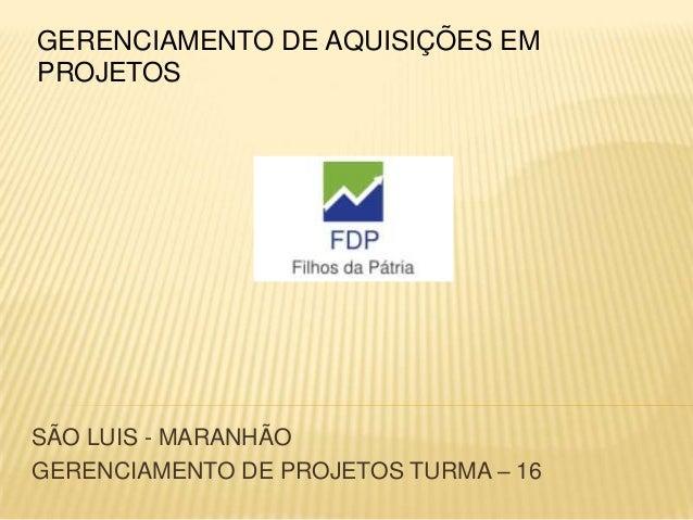 FDPFILHOS DA PÁTRIASÃO LUIS - MARANHÃOGERENCIAMENTO DE PROJETOS TURMA – 16GERENCIAMENTO DE AQUISIÇÕES EMPROJETOS