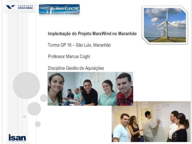 Implantação do Projeto MaraWind no MaranhãoTurma GP 16 – São Luis, MaranhãoProfessor Marcus CoghiDisciplina Gestão de Aqui...