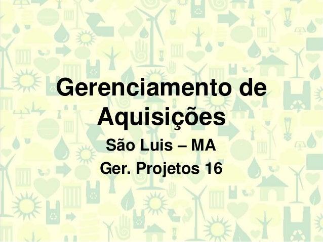 Gerenciamento deAquisiçõesSão Luis – MAGer. Projetos 16