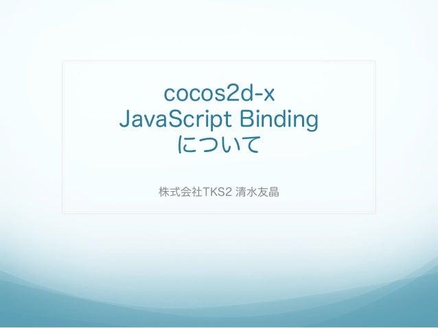 cocos2d-x JavaScript Binding について 株式会社TKS2 清水友晶