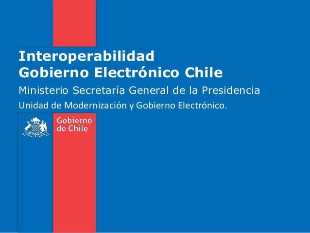 InteroperabilidadGobierno Electrónico ChileMinisterio Secretaría General de la PresidenciaUnidad de Modernización y Gobier...