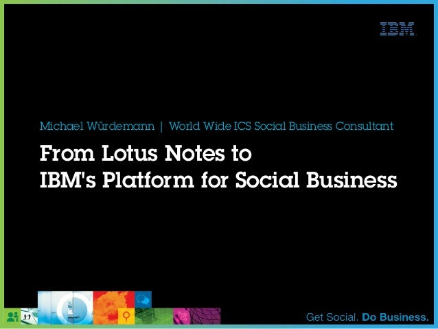 From Lotus Notes toIBMs Platform for Social BusinessMichael Würdemann   World Wide ICS Social Business Consultant