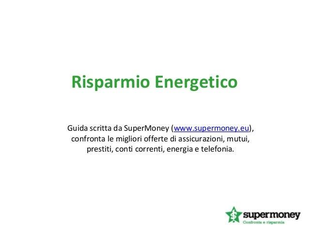 Risparmio EnergeticoGuida scritta da SuperMoney (www.supermoney.eu),confronta le migliori offerte di assicurazioni, mutui,...