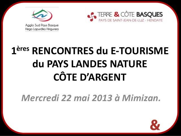 .1ères RENCONTRES du E-TOURISMEdu PAYS LANDES NATURECÔTE D'ARGENTMercredi 22 mai 2013 à Mimizan.