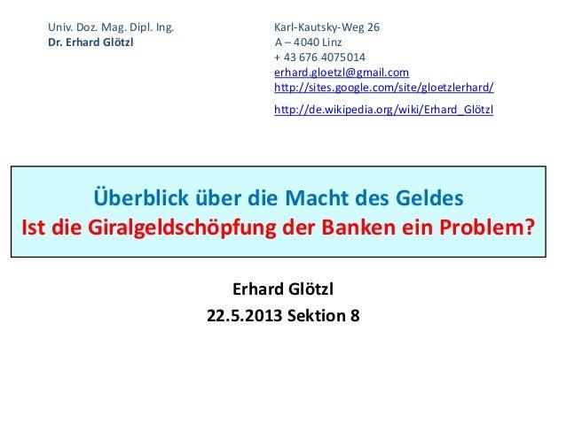 Überblick über die Macht des GeldesIst die Giralgeldschöpfung der Banken ein Problem?Erhard Glötzl22.5.2013 Sektion 8Univ....