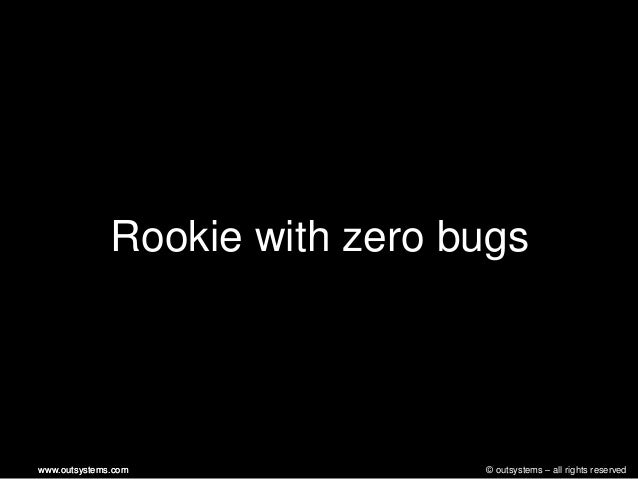 © outsystems – all rights reservedwww.outsystems.comwww.outsystems.comRookie with zero bugs