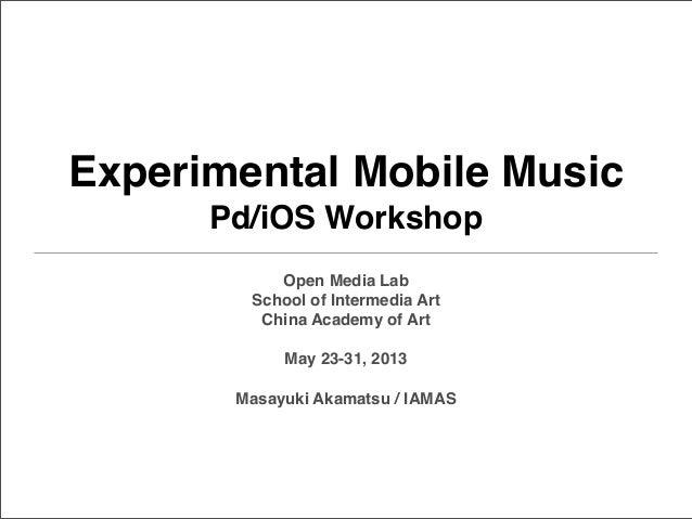 Experimental Mobile MusicPd/iOS WorkshopOpen Media LabSchool of Intermedia ArtChina Academy of ArtMay 23-31, 2013Masayuki ...