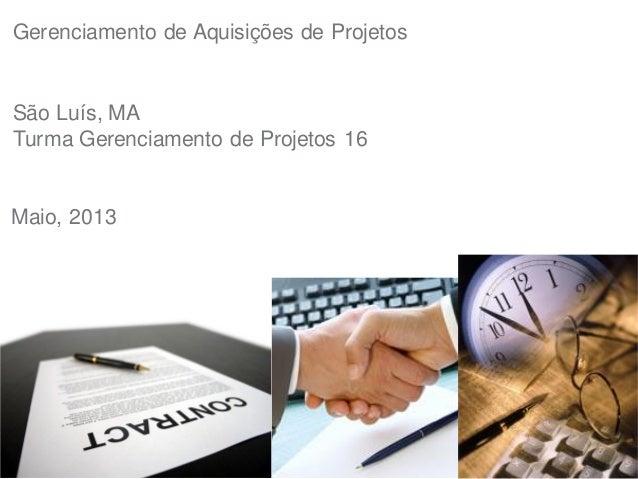Gerenciamento de Aquisições de ProjetosSão Luís, MATurma Gerenciamento de Projetos 16Maio, 2013